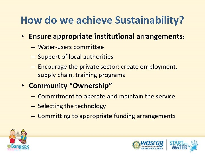 How do we achieve Sustainability? • Ensure appropriate institutional arrangements: – Water-users committee –