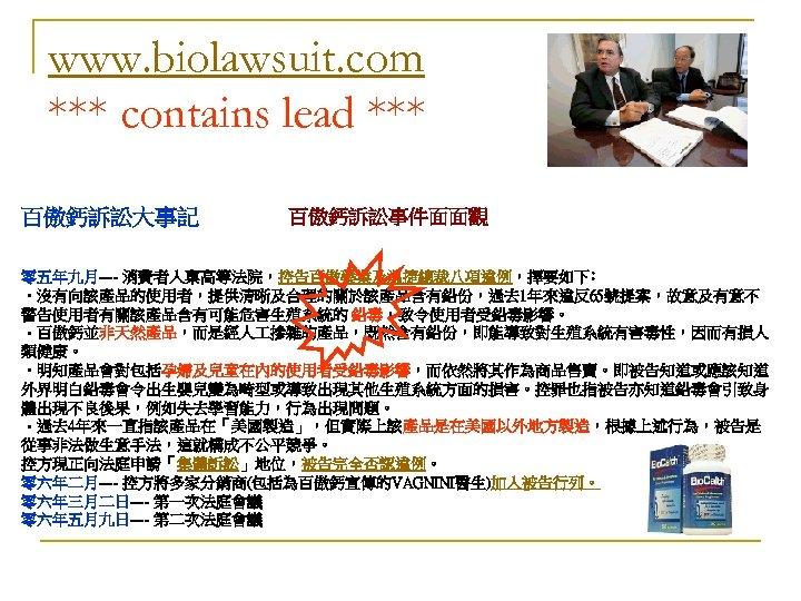 www. biolawsuit. com *** contains lead *** 百傲鈣訴訟大事記 百傲鈣訴訟事件面面觀 零五年九月---- 消費者入稟高等法院,控告百傲藥業及溫捷總裁八項違例,擇要如下﹕ • 沒有向該產品的使用者,提供清晰及合理的關於該產品含有鉛份,過去 1年來違反65號提案,故意及有意不