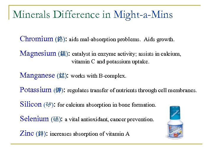 Minerals Difference in Might-a-Mins Chromium (鉻): aids mal-absorption problems. Aids growth. Magnesium (鎂): catalyst