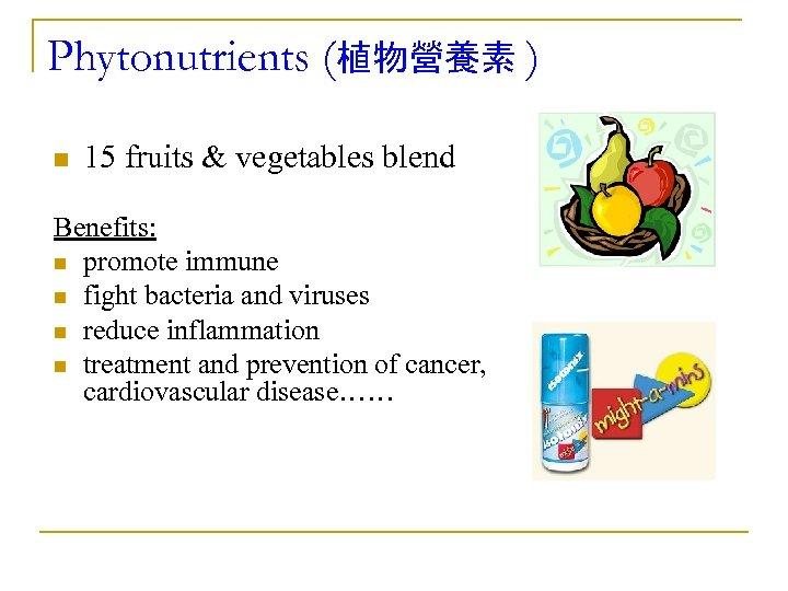 Phytonutrients (植物營養素 ) n 15 fruits & vegetables blend Benefits: n promote immune n