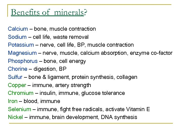 Benefits of minerals? Calcium – bone, muscle contraction Sodium – cell life, waste removal