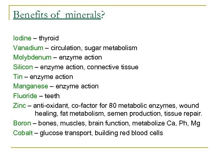 Benefits of minerals? Iodine – thyroid Vanadium – circulation, sugar metabolism Molybdenum – enzyme