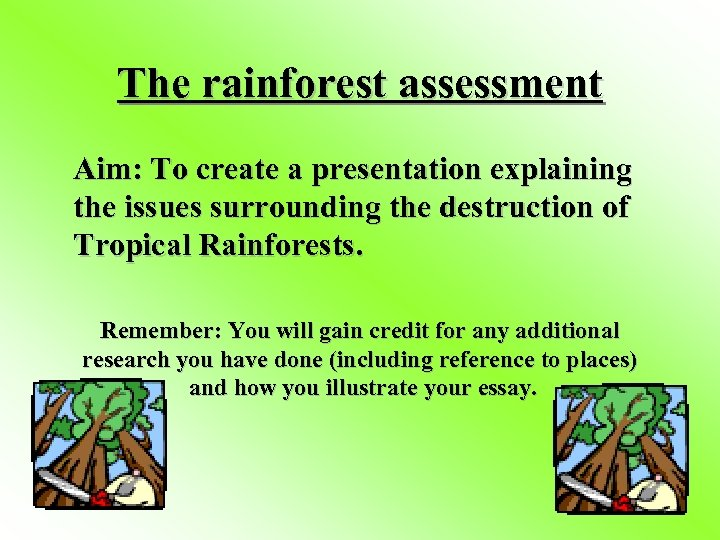 The rainforest assessment Aim: To create a presentation explaining the issues surrounding the destruction