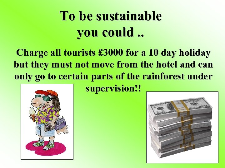 To be sustainable you could. . Charge all tourists £ 3000 for a 10