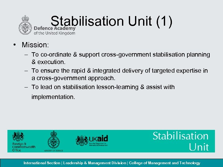 Stabilisation Unit (1) • Mission: – To co-ordinate & support cross-government stabilisation planning &