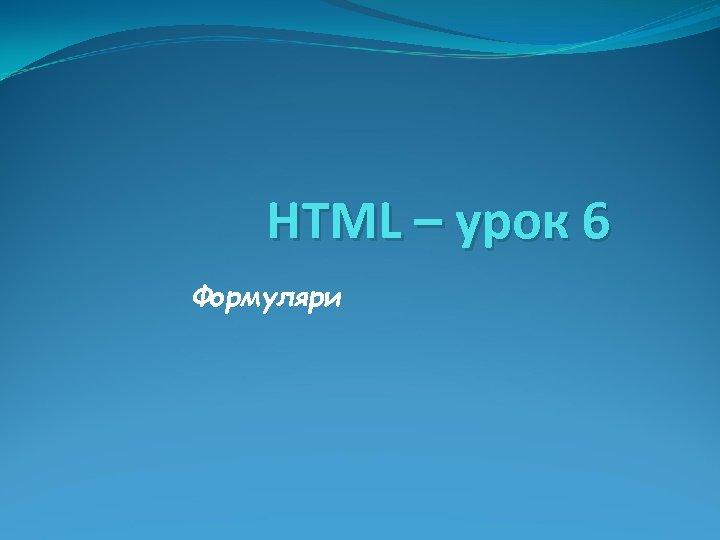 HTML – урок 6 Формуляри