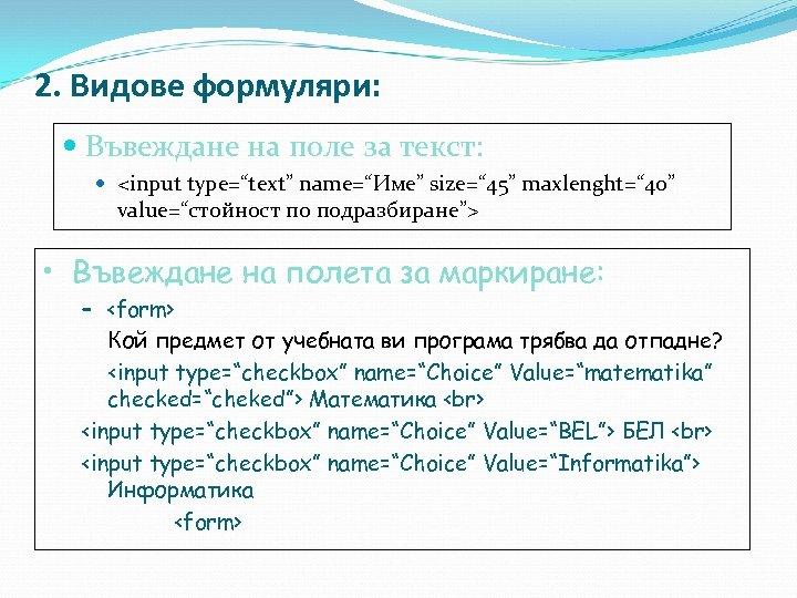"""2. Видове формуляри: Въвеждане на поле за текст: <input type=""""text"""" name=""""Име"""" size="""" 45"""" maxlenght="""""""