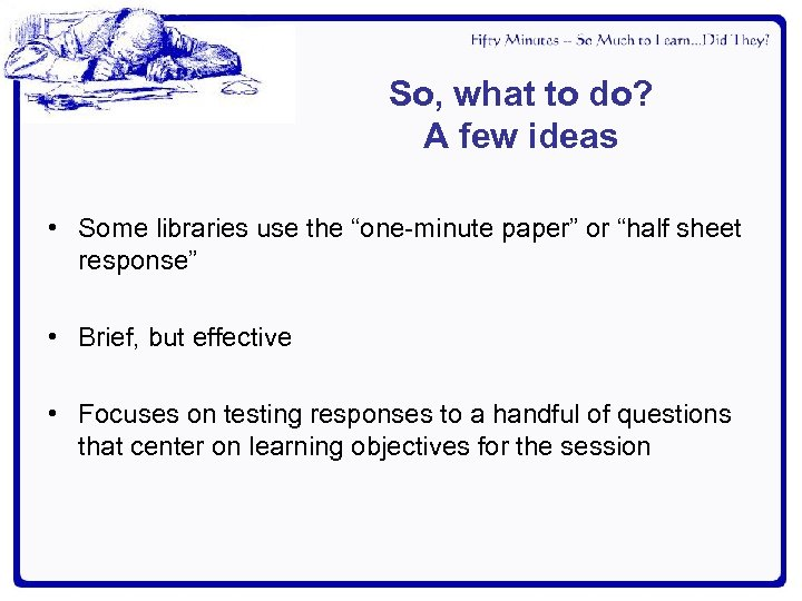 """So, what to do? A few ideas • Some libraries use the """"one-minute paper"""""""