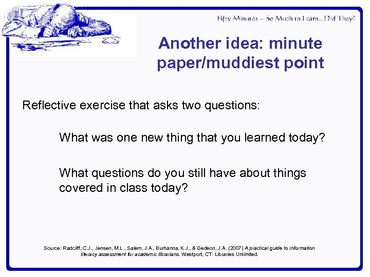 Another idea: minute paper/muddiest point Reflective exercise that asks two questions: What was one