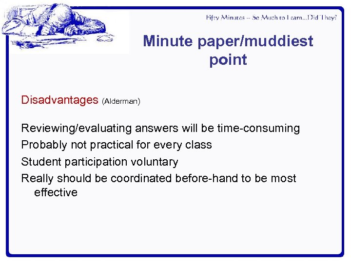 Minute paper/muddiest point Disadvantages (Alderman) Reviewing/evaluating answers will be time-consuming Probably not practical for