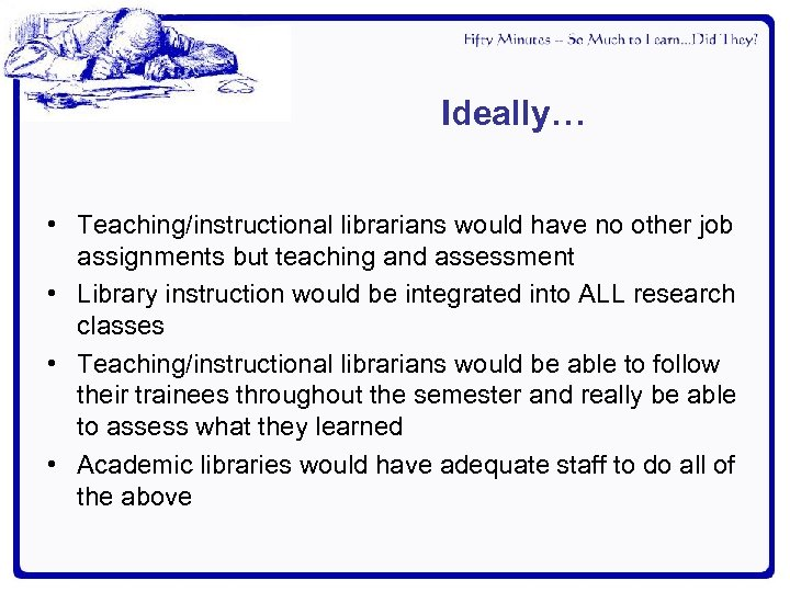 Ideally… • Teaching/instructional librarians would have no other job assignments but teaching and assessment