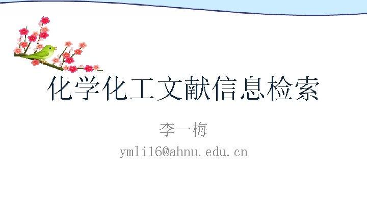 化学化 文献信息检索 李一梅 ymli 16@ahnu. edu. cn