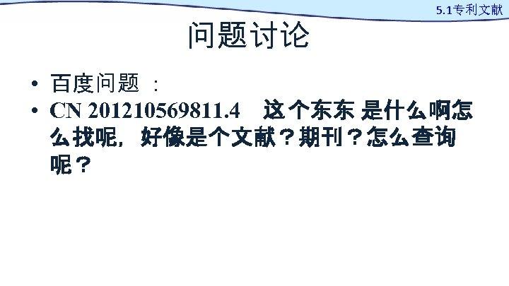 问题讨论 5. 1专利文献 • 百度问题 : • CN 201210569811. 4 这 个东东 是什么啊怎 么找呢,好像是个文献?期刊?怎么查询 呢?