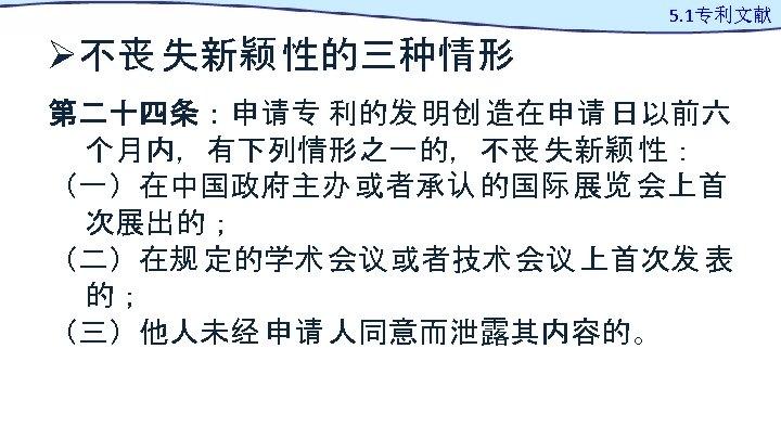 Ø不丧 失新颖 性的三种情形 5. 1专利文献 第二十四条:申请专 利的发 明创 造在申请 日以前六 个月内,有下列情形之一的,不丧 失新颖 性: (一)在中国政府主办