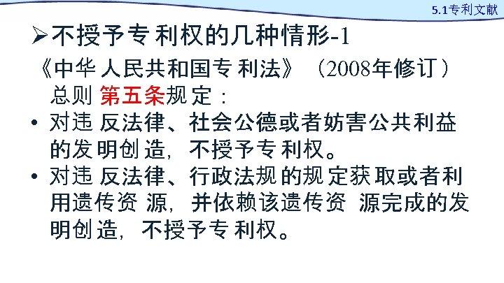 Ø不授予专 利权的几种情形-1 5. 1专利文献 《中华 人民共和国专 利法》(2008年修订 ) 总则 第五条规 定: • 对违 反法律、社会公德或者妨害公共利益