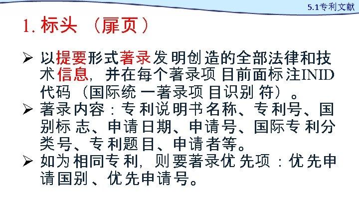 1. 标头 (扉页 ) 5. 1专利文献 Ø 以提要形式著录 发 明创 造的全部法律和技 术 信息,并在每个著录项 目前面标