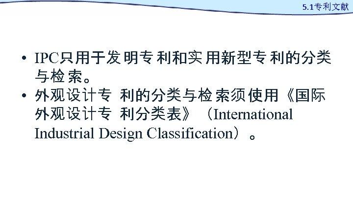 5. 1专利文献 • IPC只用于发 明专 利和实 用新型专 利的分类 与检 索。 • 外观设计专 利的分类与检 索须
