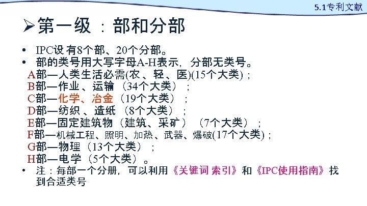 Ø第一级 :部和分部 • IPC设 有8个部、20个分部。 • 部的类号用大写字母A-H表示,分部无类号。 A部―人类生活必需(农 、轻 、医)(15个大类); B部―作业 、运输 (34个大类); C部―化学、冶金(19个大类);