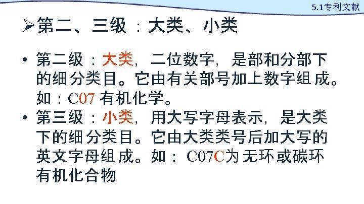 Ø第二、三级 :大类、小类 5. 1专利文献 • 第二级 :大类,二位数字,是部和分部下 的细 分类目。它由有关部号加上数字组 成。 如:C 07 有机化学。 •