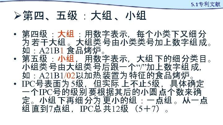 Ø第四、五级 :大组 、小组 5. 1专利文献 • 第四级 :大组 :用数字表示,每个小类下又细 分 为 若干大组 。大组类 号由小类类号加上数字组