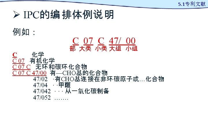 Ø IPC的编 排体例说 明 例如: C 07 C 47/ 00 部 大类 小类 大组