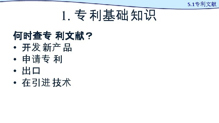 1. 专 利基础 知识 何时查专 利文献? • 开发 新产 品 • 申请专 利 •