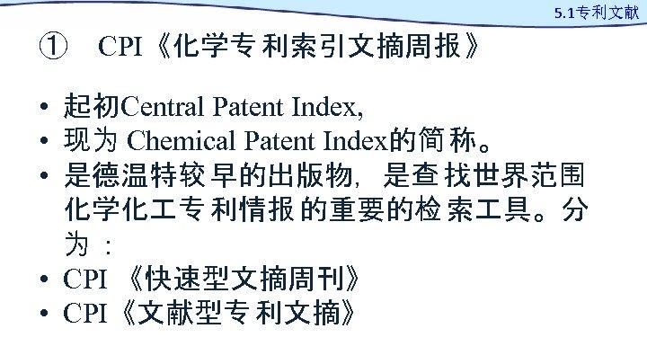 5. 1专利文献 ① CPI《化学专 利索引文摘周报 》 • 起初Central Patent Index, • 现为 Chemical Patent