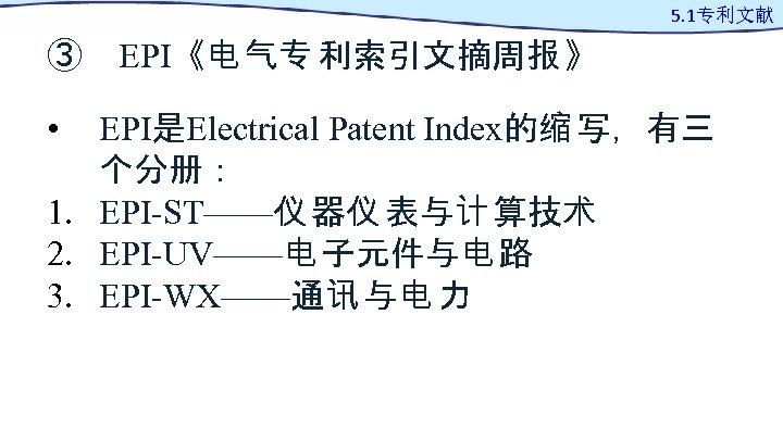 5. 1专利文献 ③ EPI《电 气专 利索引文摘周报 》 • EPI是Electrical Patent Index的缩 写,有三 个分册: 1.