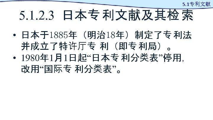 5. 1专利文献 5. 1. 2. 3 日本专 利文献及其检 索 • 日本于1885年(明治 18年)制定了专 利法 并成立了特许厅专