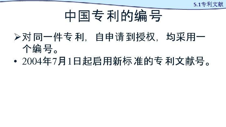 中国专 利的编 号 5. 1专利文献 Ø 对 同一件专 利,自申请 到授权,均采用一 个编 号。 • 2004年