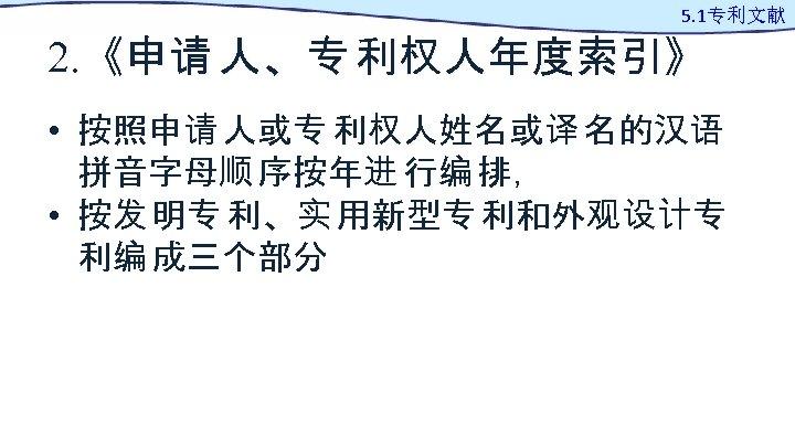 5. 1专利文献 2. 《申请 人、专 利权人年度索引》 • 按照申请 人或专 利权人姓名或译 名的汉语 拼音字母顺 序按年进 行编