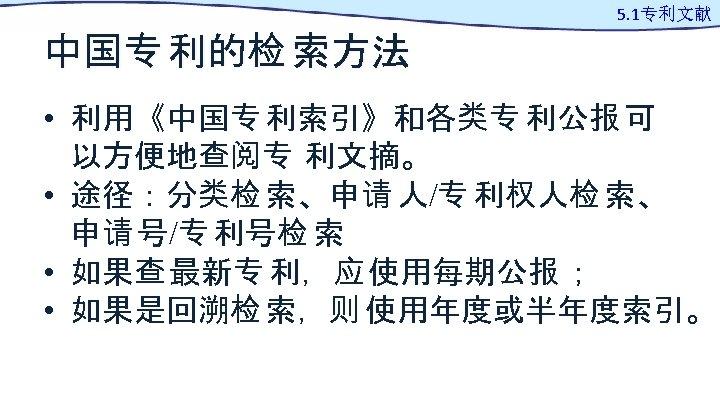 中国专 利的检 索方法 5. 1专利文献 • 利用《中国专 利索引》和各类专 利公报 可 以方便地查阅专 利文摘。 • 途径:分类检
