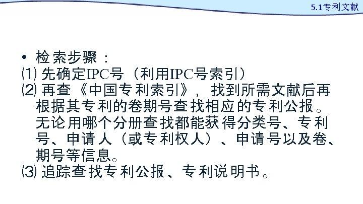 5. 1专利文献 • 检 索步骤 : ⑴ 先确定IPC号(利用IPC号索引) ⑵ 再查 《中国专 利索引》,找到所需文献后再 根据其专 利的卷期号查