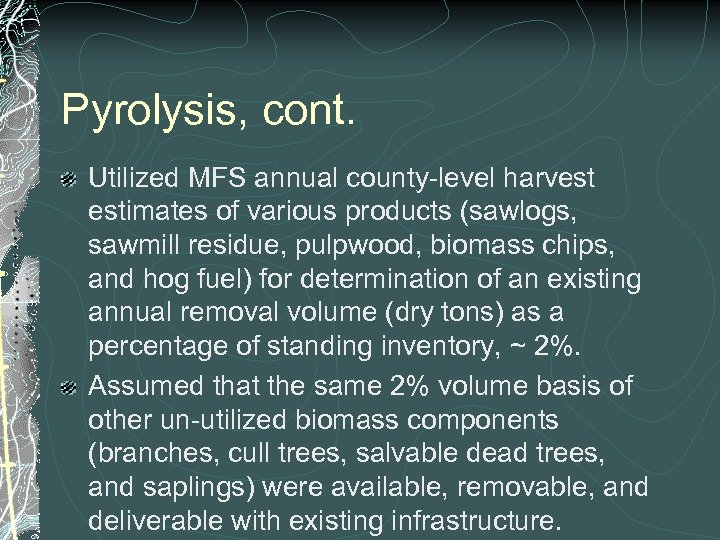Pyrolysis, cont. Utilized MFS annual county-level harvest estimates of various products (sawlogs, sawmill residue,