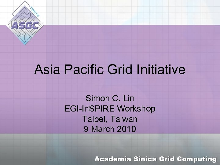 Asia Pacific Grid Initiative Simon C. Lin EGI-In. SPIRE Workshop Taipei, Taiwan 9 March