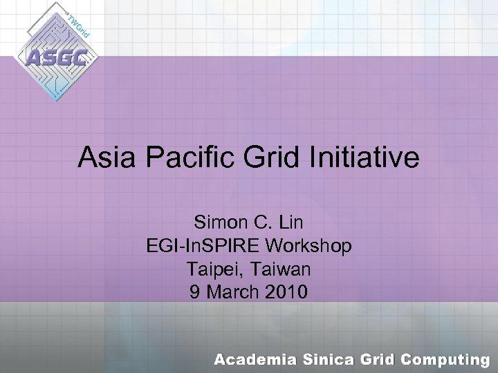 Asia Pacific Grid Initiative Simon C. Lin EGI-In. SPIRE Workshop Taipei, Taiwan 9 March