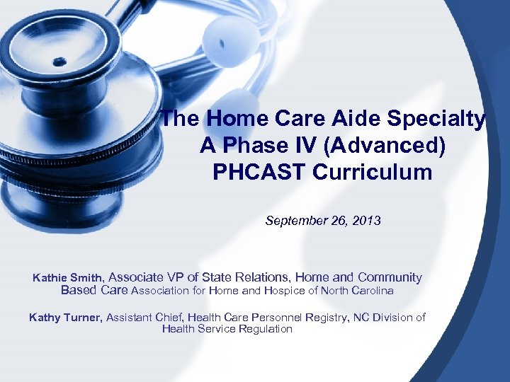 The Home Care Aide Specialty A Phase IV (Advanced) PHCAST Curriculum September 26, 2013
