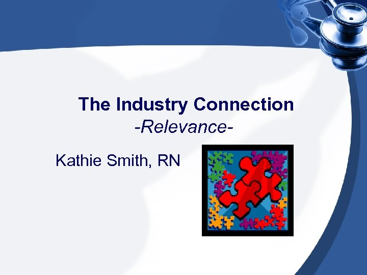 The Industry Connection -Relevance. Kathie Smith, RN