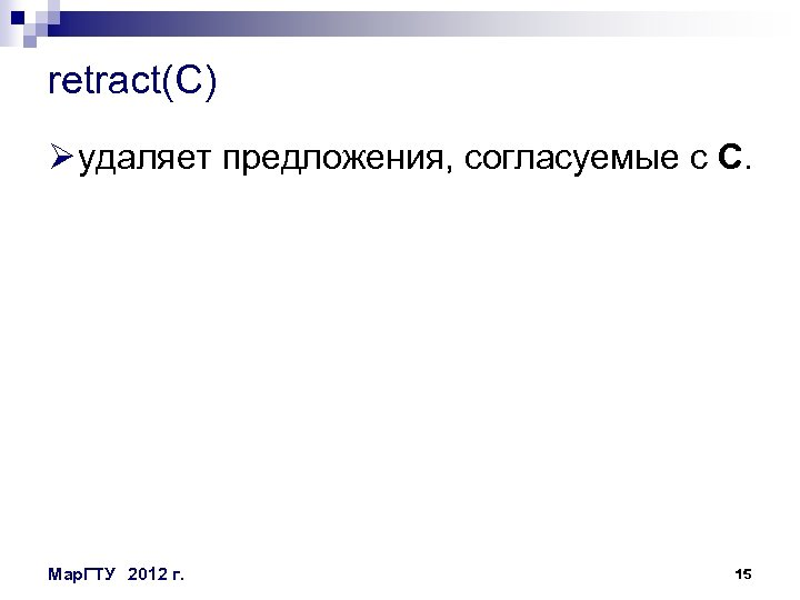 retract(C) Ø удаляет предложения, согласуемые с C. Мар. ГТУ 2012 г. 15