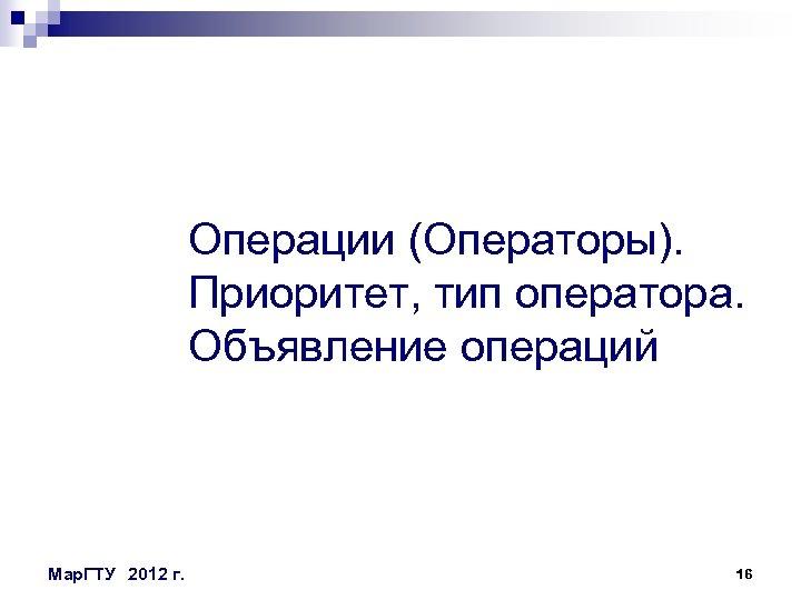 Операции (Операторы). Приоритет, тип оператора. Объявление операций Мар. ГТУ 2012 г. 16