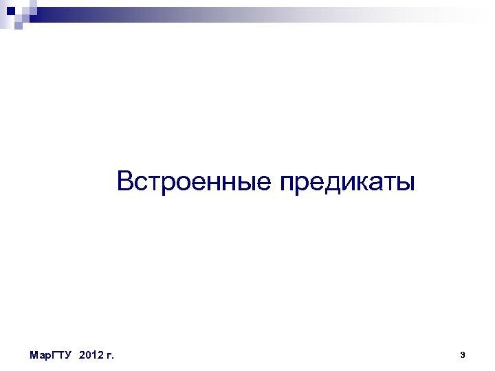 Встроенные предикаты Мар. ГТУ 2012 г. 3