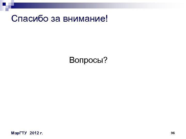 Спасибо за внимание! Вопросы? Мар. ГТУ 2012 г. 36