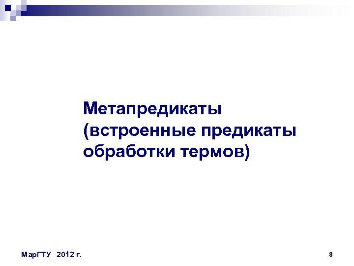 Метапредикаты (встроенные предикаты обработки термов) Мар. ГТУ 2012 г. 8