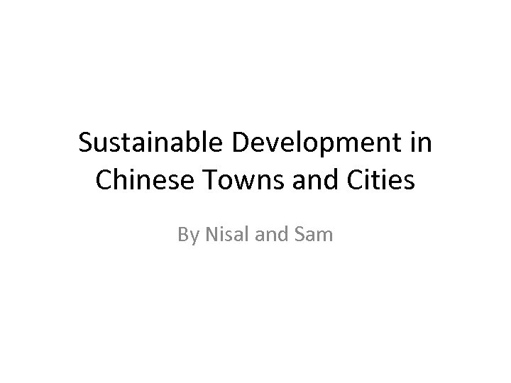 Sustainable Development in Chinese Towns and Cities By Nisal and Sam