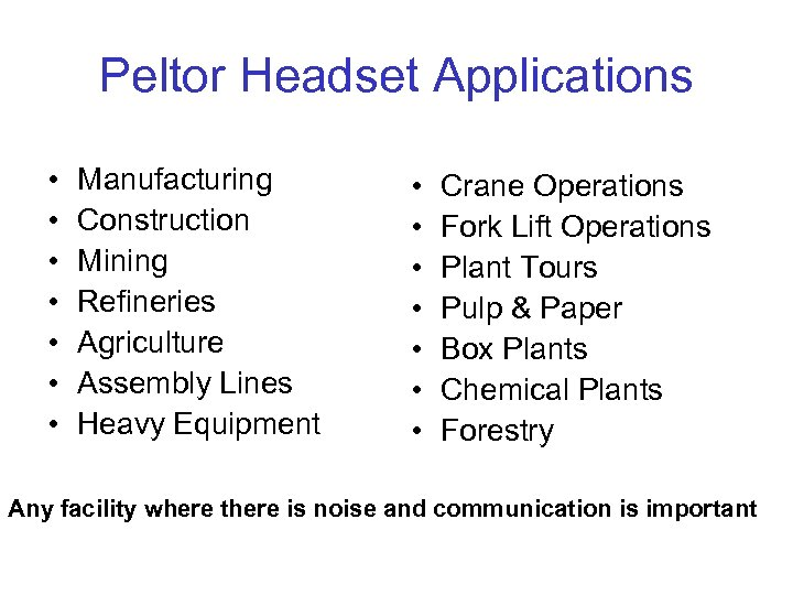 Peltor Headset Applications • • Manufacturing Construction Mining Refineries Agriculture Assembly Lines Heavy Equipment
