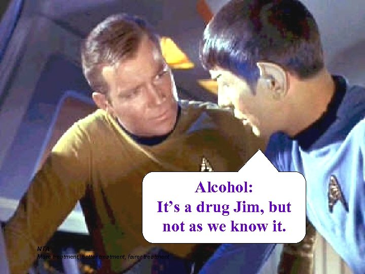 Alcohol: It's a drug Jim, but not as we know it. NTA More treatment,