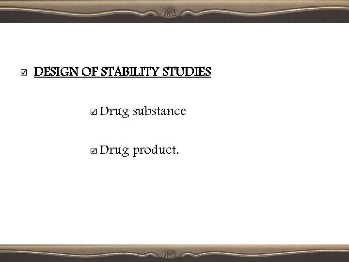 DESIGN OF STABILITY STUDIES Drug substance Drug product.