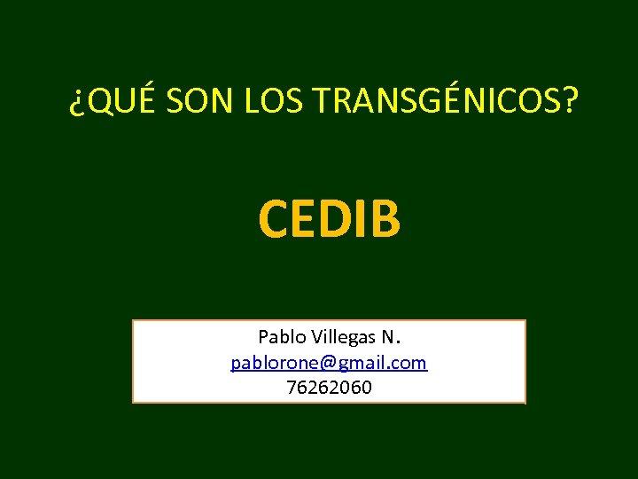 ¿QUÉ SON LOS TRANSGÉNICOS? CEDIB Pablo Villegas N. pablorone@gmail. com 76262060