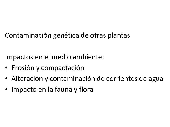 Contaminación genética de otras plantas Impactos en el medio ambiente: • Erosión y compactación