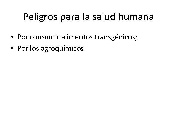 Peligros para la salud humana • Por consumir alimentos transgénicos; • Por los agroquímicos